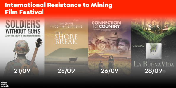 International Resistance to Mining Film Festival 21/09 - Soldiers Without Guns 25/09 - The Shore Break 26/09 - Connection to Country 28/09 - La Buena Vida